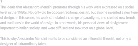3 Values Achieved by Mendini / The values that Mendini tried to achieve through his design works were expressed at the social level during the 1980s, thanks to his long commitment and the trends of the era. Mendini, however, was not content: he did not just break with the traditional design but invented a new type of design. That way, Mendini's designs sparked a paradigm shift in world design and created new trends and traditions in design. In other words, Mendini's personal design values became those of Italian society and went on to be reproduced at the global level. That is why Mendini deserves another look as a  public figure, not just a remarkably gifted designer.