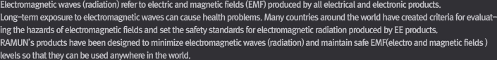 All components and product sets made by RAMUN have passed strict testing procedures and meet RoHS compliance. Electromagnetic waves (radiation) refer to electric and magnetic fields (EMF) produced by all electrical and electronic products. Long-term exposure to electromagnetic waves can cause health problems. Many countries around the world have created criteria for evaluating the hazards of electromagnetic fields and set the safety standards for electromagnetic radiation produced by EE products. RAMUN's products have been designed to minimize electromagnetic waves (radiation) and maintain safe EMF(electro and magnetic fields ) levels so that they can be used anywhere in the world.