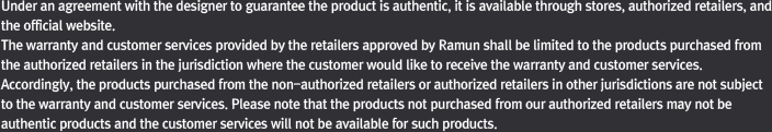 The warranty and customer services provided by the retailers approved by Ramun shall be limited to the products purchased from the authorized retailers. Please note that the products not purchased from our authorized retailers may not be authentic products and the customer services will not be available for such products.